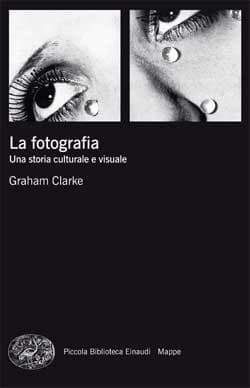 """Consigli di lettura: """"La fotografia. Una storia culturale e visuale"""" di Graham Clark"""